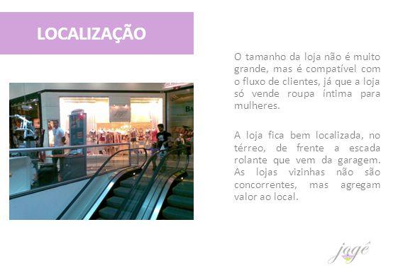 LOCALIZAÇÃO O tamanho da loja não é muito grande, mas é compatível com o fluxo de clientes, já que a loja só vende roupa íntima para mulheres. A loja