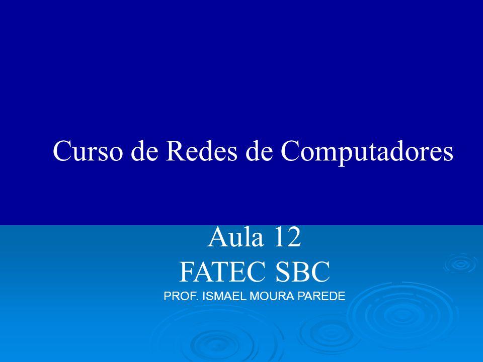 Curso de Redes de Computadores Aula 12 FATEC SBC PROF. ISMAEL MOURA PAREDE