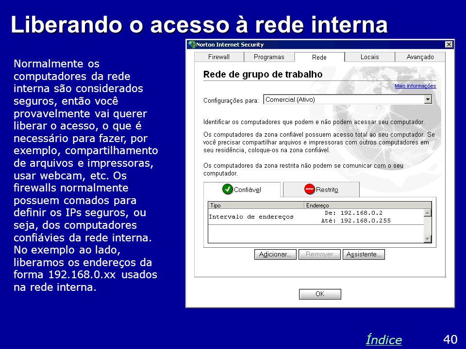 Liberando o acesso à rede interna Normalmente os computadores da rede interna são considerados seguros, então você provavelmente vai querer liberar o acesso, o que é necessário para fazer, por exemplo, compartilhamento de arquivos e impressoras, usar webcam, etc.
