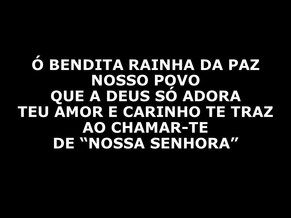 """Ó BENDITA RAINHA DA PAZ NOSSO POVO QUE A DEUS SÓ ADORA TEU AMOR E CARINHO TE TRAZ AO CHAMAR-TE DE """"NOSSA SENHORA"""""""