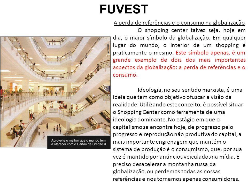 FUVEST A perda de referências e o consumo na globalização O shopping center talvez seja, hoje em dia, o maior símbolo da globalização. Em qualquer lug