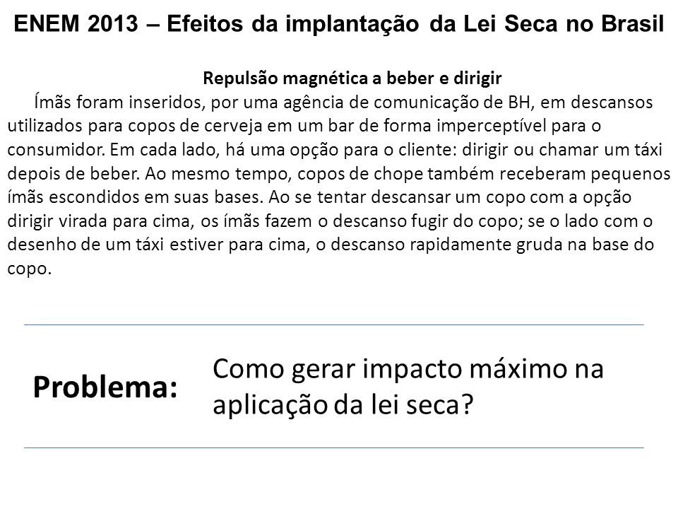 ENEM 2013 – Efeitos da implantação da Lei Seca no Brasil Repulsão magnética a beber e dirigir Ímãs foram inseridos, por uma agência de comunicação de BH, em descansos utilizados para copos de cerveja em um bar de forma imperceptível para o consumidor.