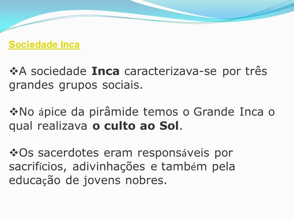 Sociedade Inca  A sociedade Inca caracterizava-se por três grandes grupos sociais.