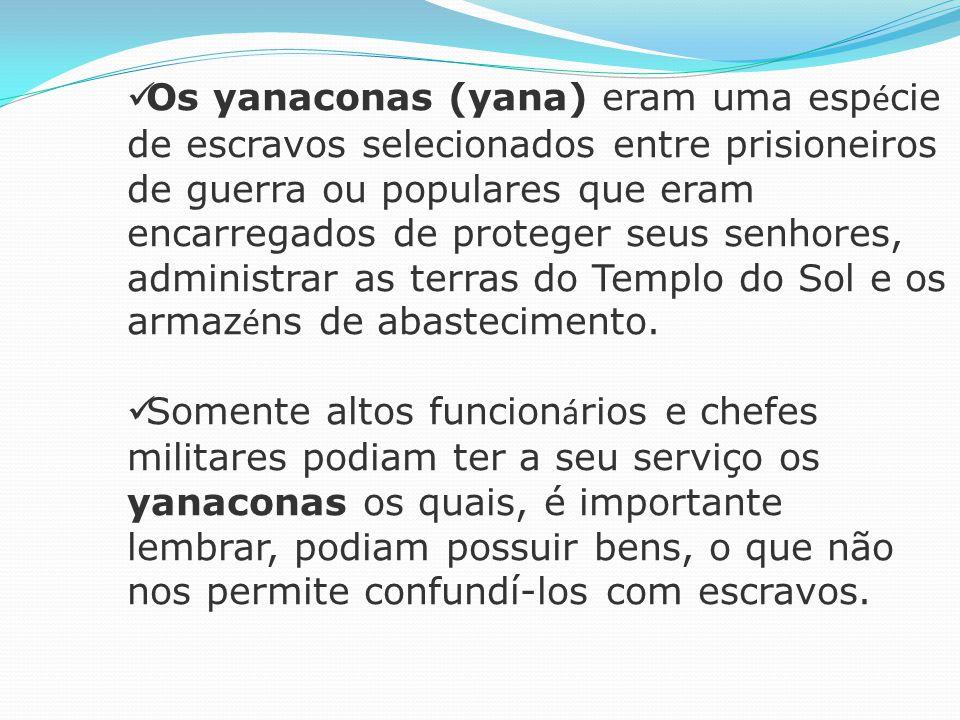 Os yanaconas (yana) eram uma esp é cie de escravos selecionados entre prisioneiros de guerra ou populares que eram encarregados de proteger seus senhores, administrar as terras do Templo do Sol e os armaz é ns de abastecimento.