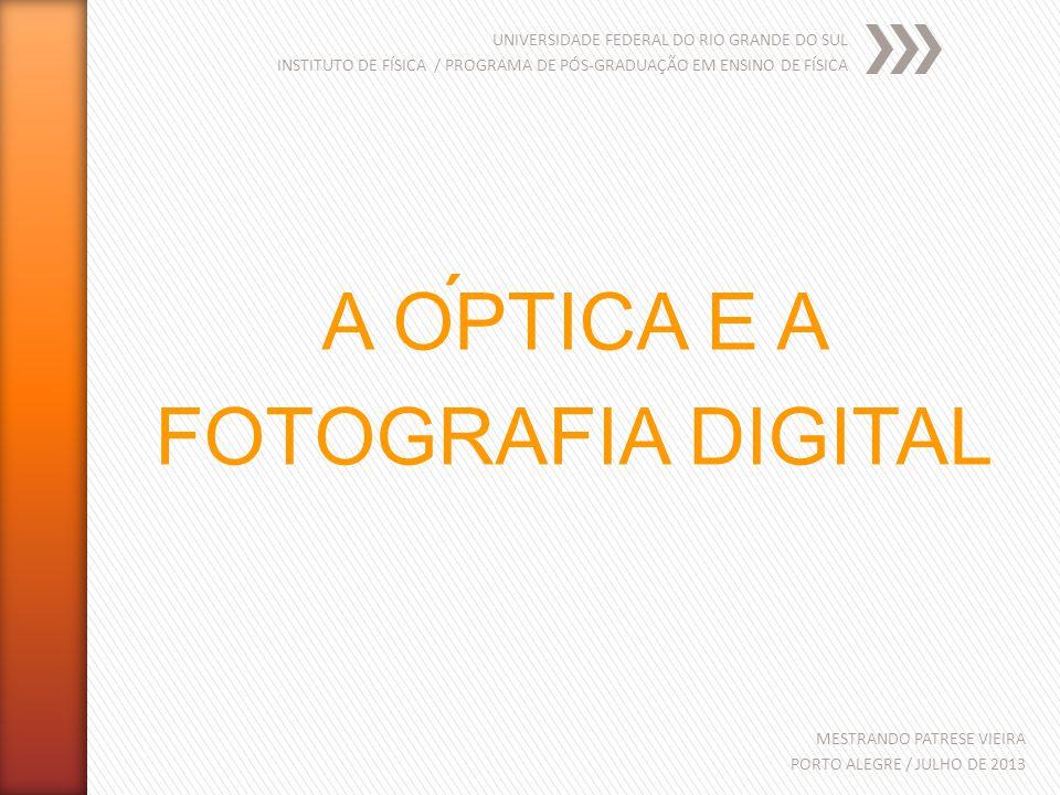 UNIVERSIDADE FEDERAL DO RIO GRANDE DO SUL INSTITUTO DE FÍSICA / PROGRAMA DE PÓS-GRADUAÇÃO EM ENSINO DE FÍSICA MESTRANDO PATRESE VIEIRA PORTO ALEGRE / JULHO DE 2013 A OPTICA E A FOTOGRAFIA DIGITAL ´