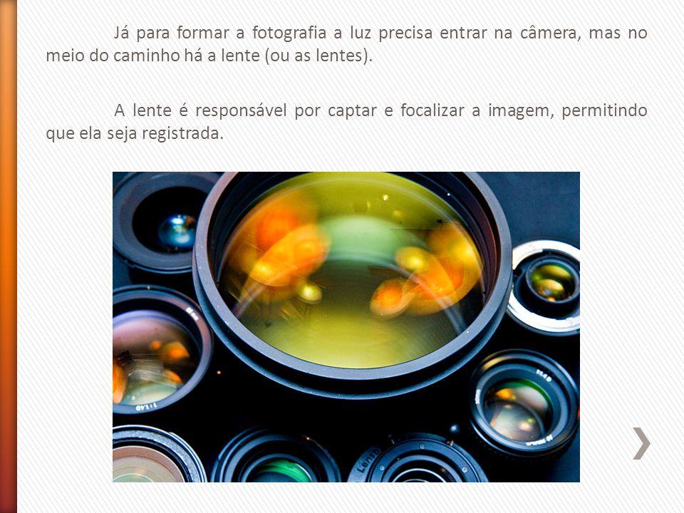 Já para formar a fotografia a luz precisa entrar na câmera, mas no meio do caminho há a lente (ou as lentes).