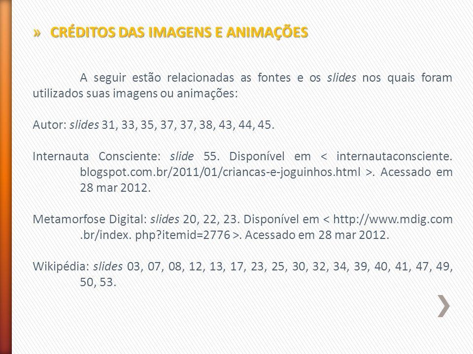 A seguir estão relacionadas as fontes e os slides nos quais foram utilizados suas imagens ou animações: Autor: slides 31, 33, 35, 37, 37, 38, 43, 44, 45.