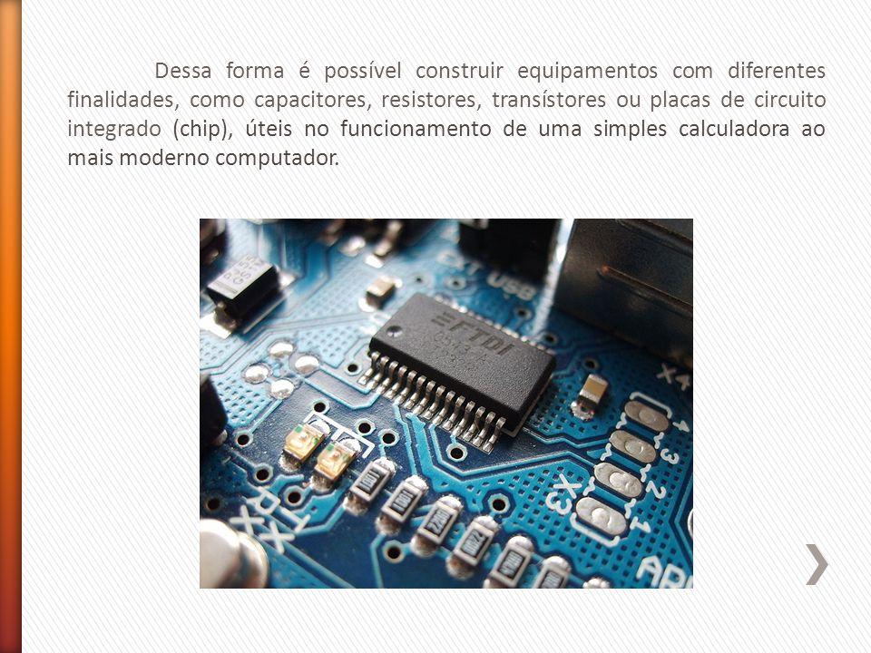 Dessa forma é possível construir equipamentos com diferentes finalidades, como capacitores, resistores, transístores ou placas de circuito integrado (chip), úteis no funcionamento de uma simples calculadora ao mais moderno computador.