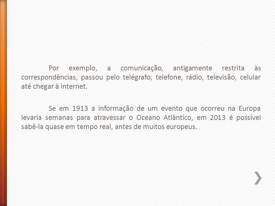 Por exemplo, a comunicação, antigamente restrita às correspondências, passou pelo telégrafo, telefone, rádio, televisão, celular até chegar à internet.