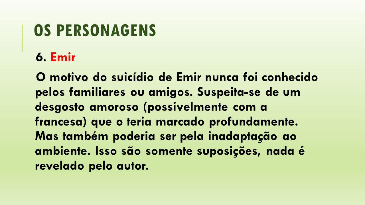 OS PERSONAGENS 6. Emir O motivo do suicídio de Emir nunca foi conhecido pelos familiares ou amigos. Suspeita-se de um desgosto amoroso (possivelmente