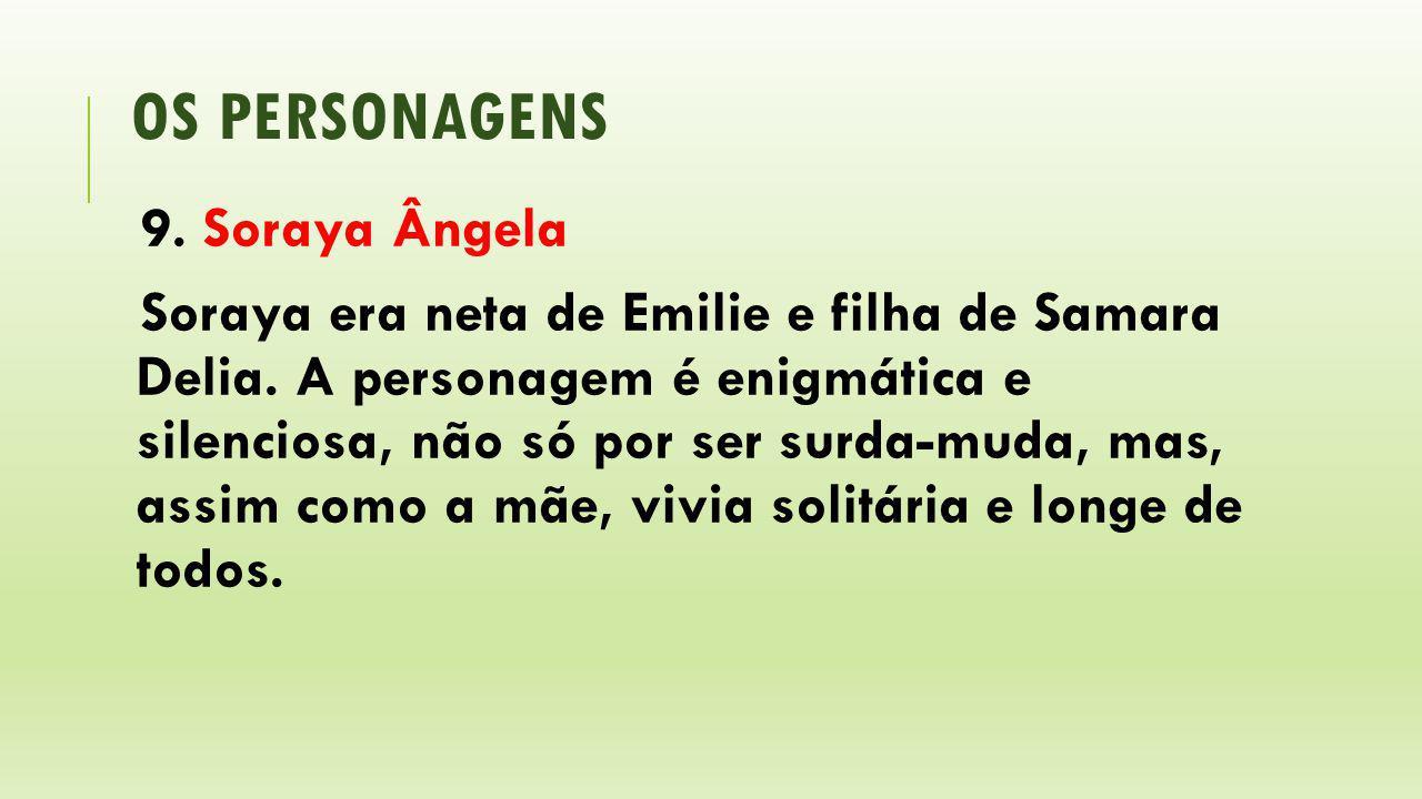 OS PERSONAGENS 9. Soraya Ângela Soraya era neta de Emilie e filha de Samara Delia. A personagem é enigmática e silenciosa, não só por ser surda-muda,