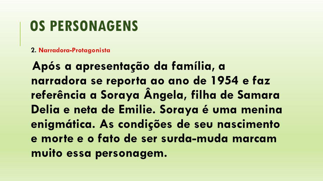 OS PERSONAGENS 2. Narradora-Protagonista Após a apresentação da família, a narradora se reporta ao ano de 1954 e faz referência a Soraya Ângela, filha