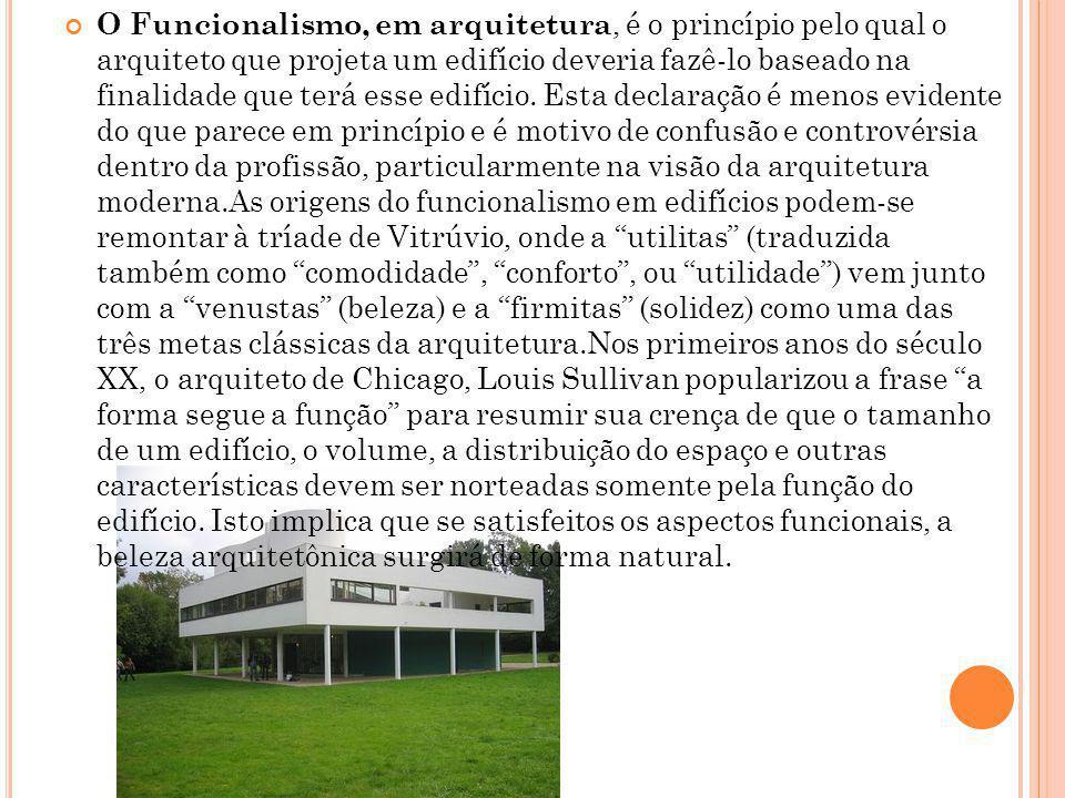 O Funcionalismo, em arquitetura, é o princípio pelo qual o arquiteto que projeta um edifício deveria fazê-lo baseado na finalidade que terá esse edifí