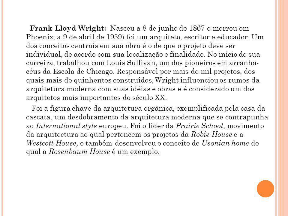 Frank Lloyd Wright: Nasceu a 8 de junho de 1867 e morreu em Phoenix, a 9 de abril de 1959) foi um arquiteto, escritor e educador. Um dos conceitos cen