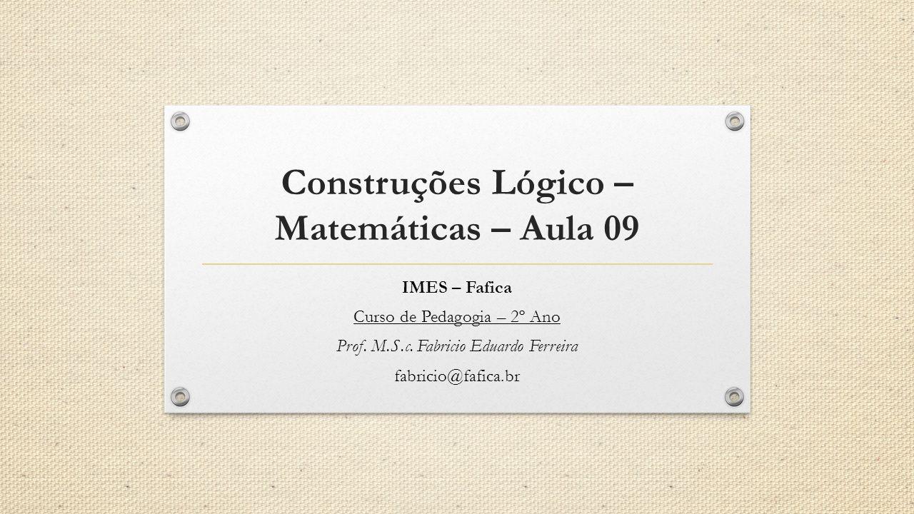 Construções Lógico – Matemáticas – Aula 09 IMES – Fafica Curso de Pedagogia – 2º Ano Prof.