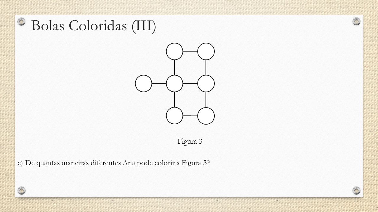 Bolas Coloridas (III) c) De quantas maneiras diferentes Ana pode colorir a Figura 3? Figura 3