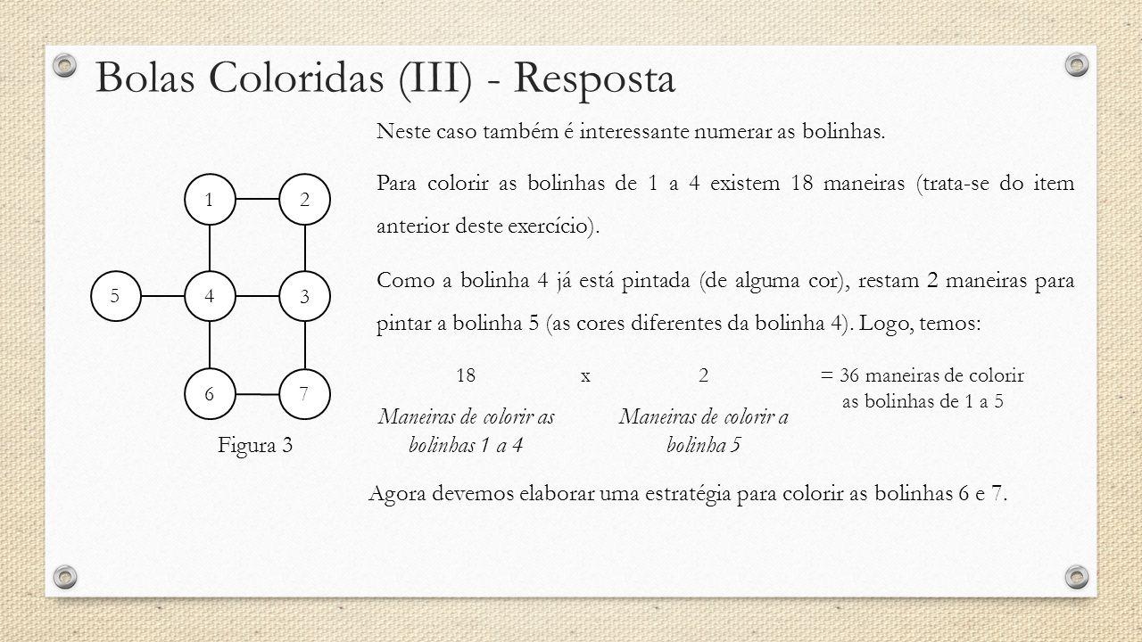 Bolas Coloridas (III) - Resposta Figura 3 Neste caso também é interessante numerar as bolinhas. 12 3 4 5 6 7 Para colorir as bolinhas de 1 a 4 existem