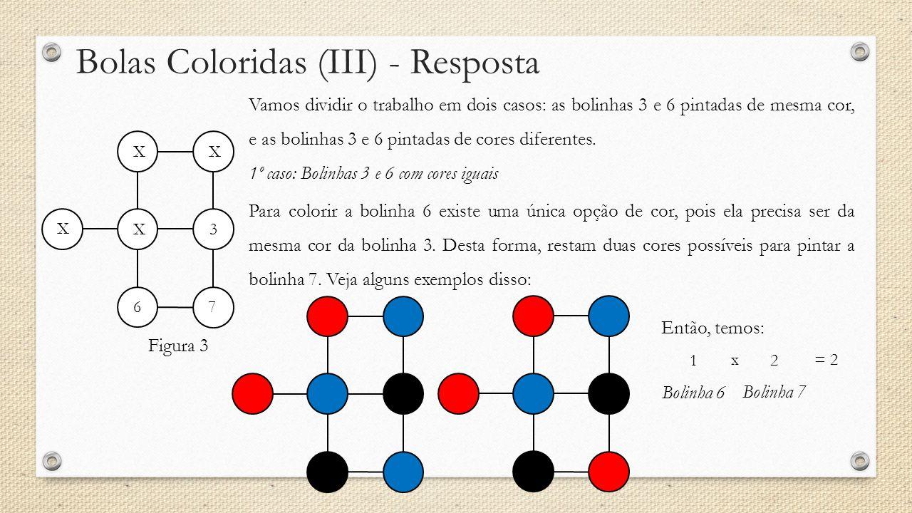Bolas Coloridas (III) - Resposta Figura 3 Vamos dividir o trabalho em dois casos: as bolinhas 3 e 6 pintadas de mesma cor, e as bolinhas 3 e 6 pintadas de cores diferentes.