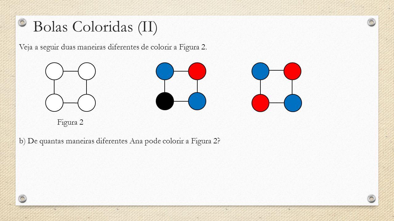 Bolas Coloridas (II) Veja a seguir duas maneiras diferentes de colorir a Figura 2. b) De quantas maneiras diferentes Ana pode colorir a Figura 2? Figu