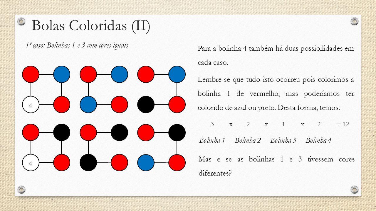 Bolas Coloridas (II) 1º caso: Bolinhas 1 e 3 com cores iguais 44 Para a bolinha 4 também há duas possibilidades em cada caso. Lembre-se que tudo isto