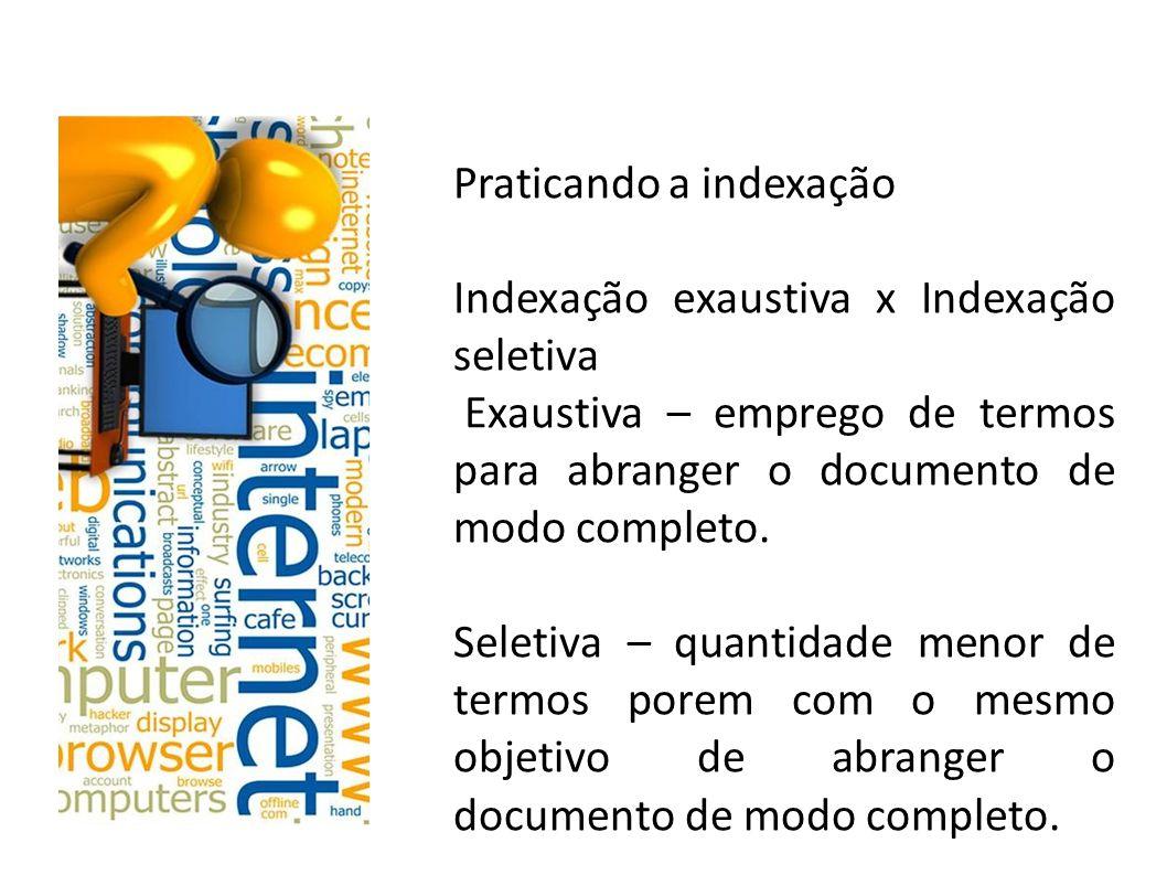 Praticando a indexação Indexação exaustiva x Indexação seletiva Exaustiva – emprego de termos para abranger o documento de modo completo.