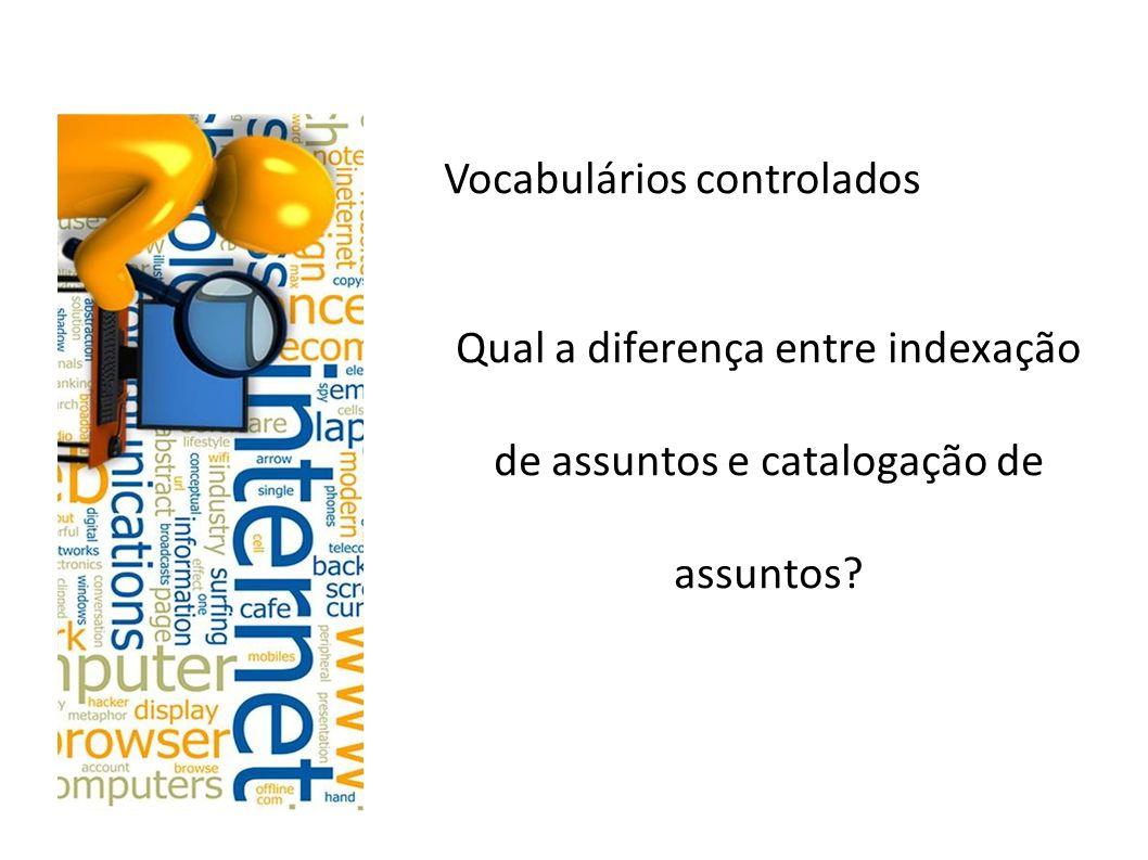 Vocabulários controlados Qual a diferença entre indexação de assuntos e catalogação de assuntos.