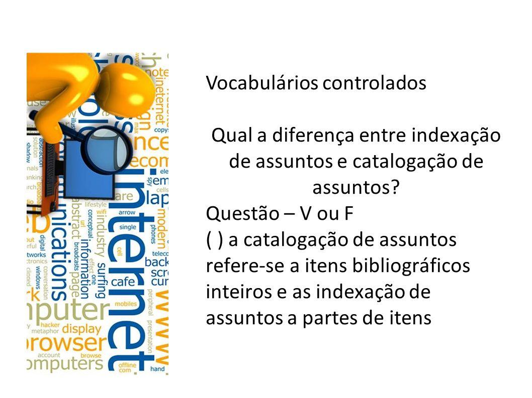 Vocabulários controlados Tanto a indexação de assuntos quanto a catalogação de assuntos representam o conteúdo temático de documentos independentemente da parcialidade ou totalidade dos itens analisados.