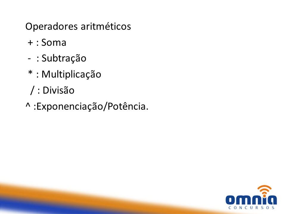 Operadores aritméticos + : Soma - : Subtração * : Multiplicação / : Divisão ^ :Exponenciação/Potência.