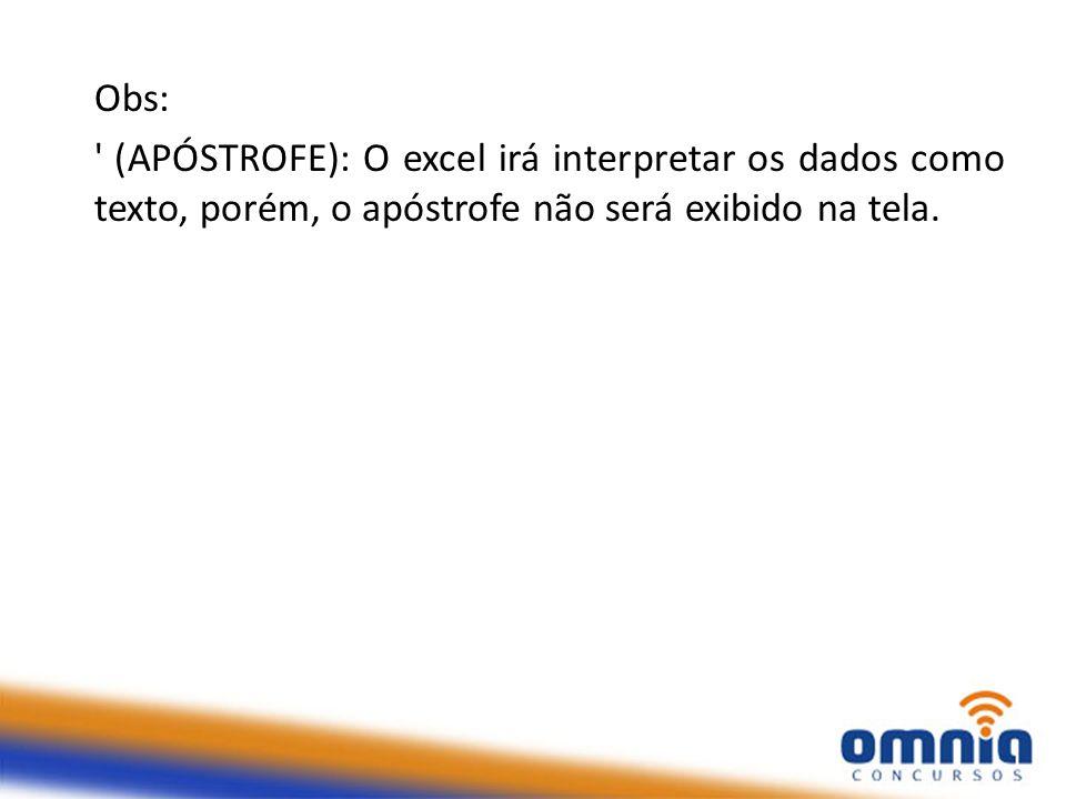 Obs: ' (APÓSTROFE): O excel irá interpretar os dados como texto, porém, o apóstrofe não será exibido na tela.