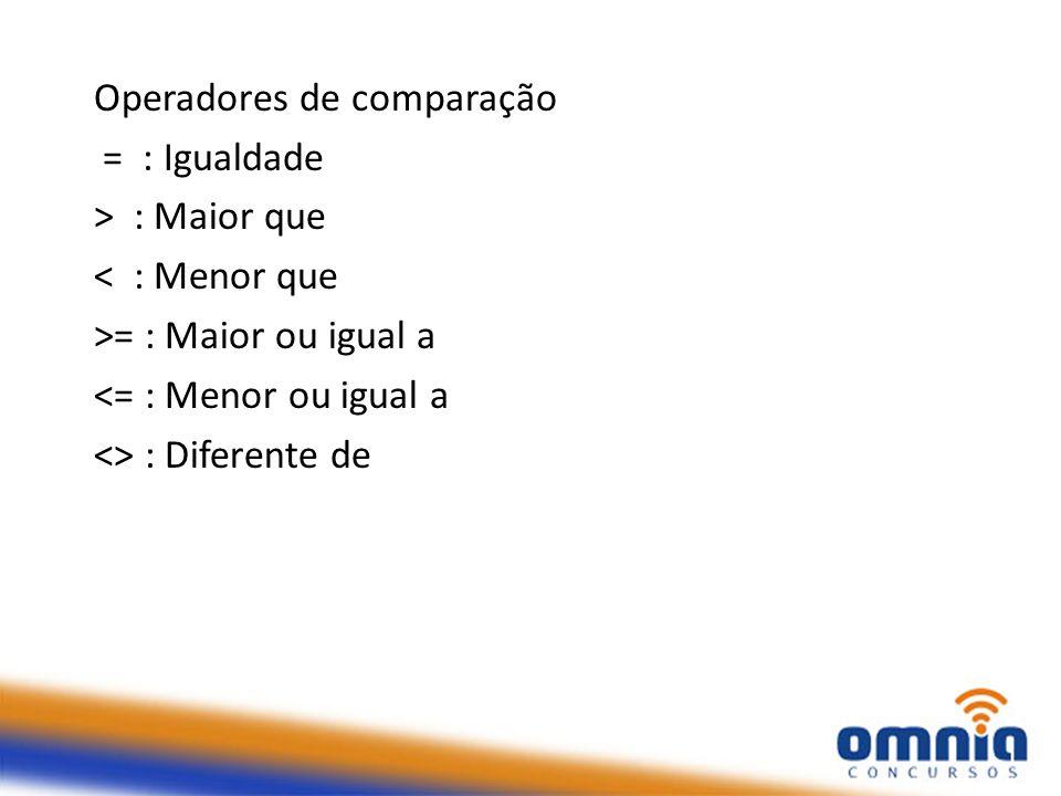 Operadores de comparação = : Igualdade > : Maior que < : Menor que >= : Maior ou igual a <= : Menor ou igual a <> : Diferente de