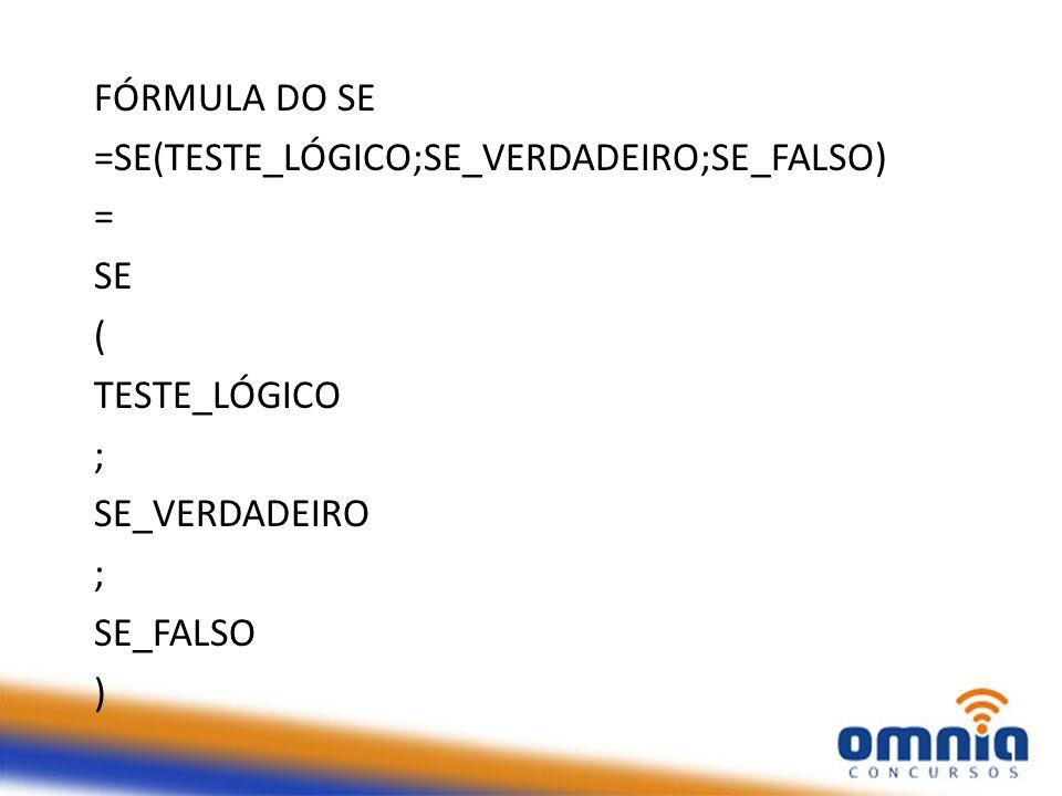 FÓRMULA DO SE =SE(TESTE_LÓGICO;SE_VERDADEIRO;SE_FALSO) = SE ( TESTE_LÓGICO ; SE_VERDADEIRO ; SE_FALSO )