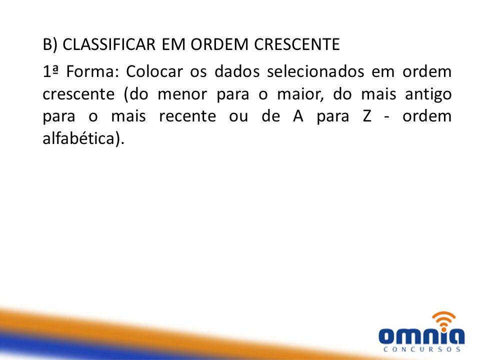 B) CLASSIFICAR EM ORDEM CRESCENTE 1ª Forma: Colocar os dados selecionados em ordem crescente (do menor para o maior, do mais antigo para o mais recent