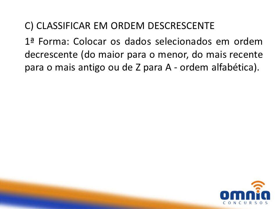 C) CLASSIFICAR EM ORDEM DESCRESCENTE 1ª Forma: Colocar os dados selecionados em ordem decrescente (do maior para o menor, do mais recente para o mais