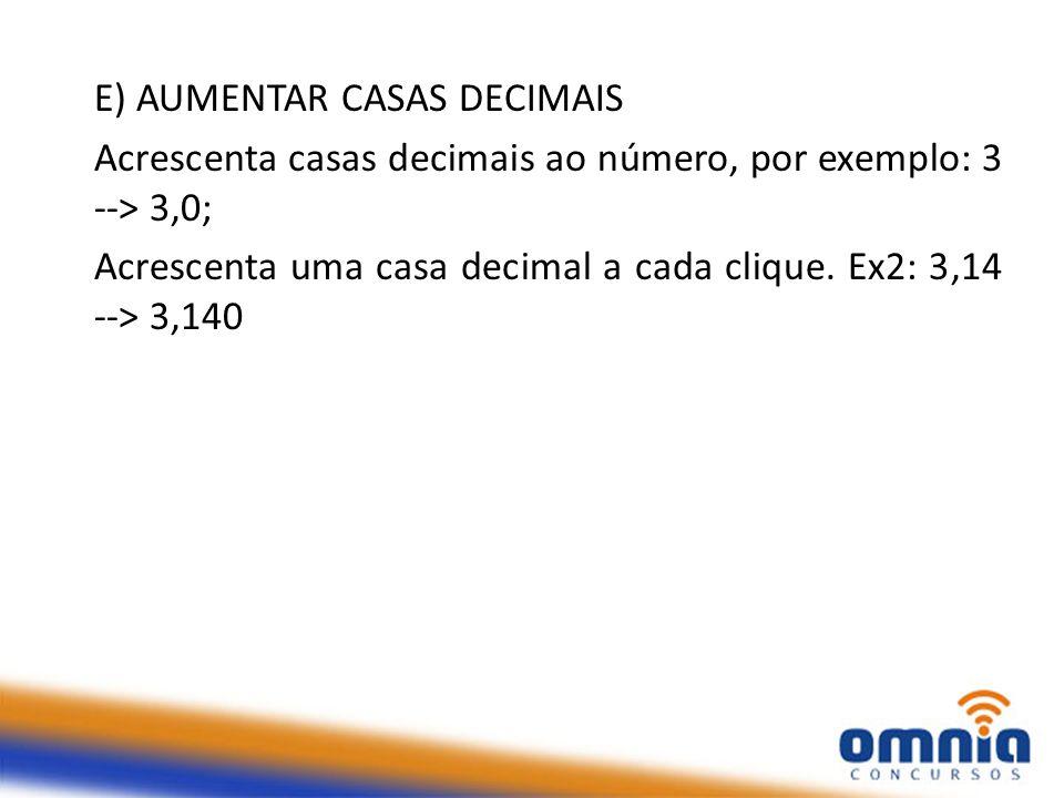 E) AUMENTAR CASAS DECIMAIS Acrescenta casas decimais ao número, por exemplo: 3 --> 3,0; Acrescenta uma casa decimal a cada clique. Ex2: 3,14 --> 3,140