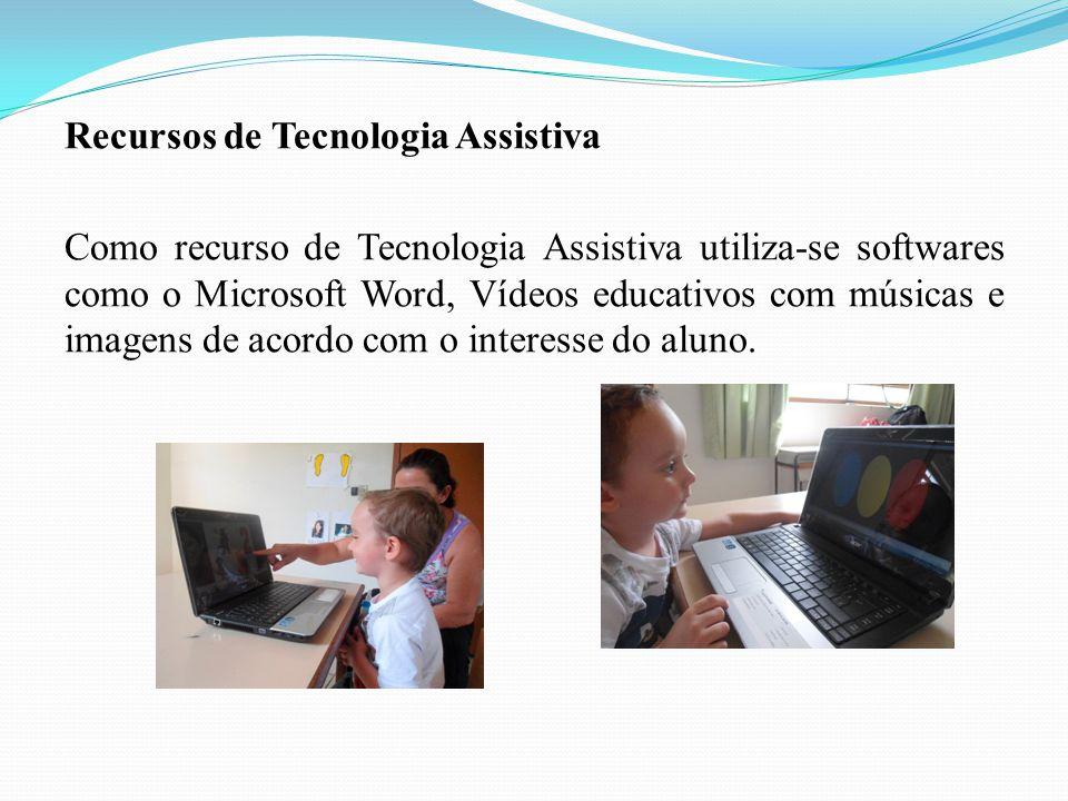Recursos de Tecnologia Assistiva Como recurso de Tecnologia Assistiva utiliza-se softwares como o Microsoft Word, Vídeos educativos com músicas e imagens de acordo com o interesse do aluno.