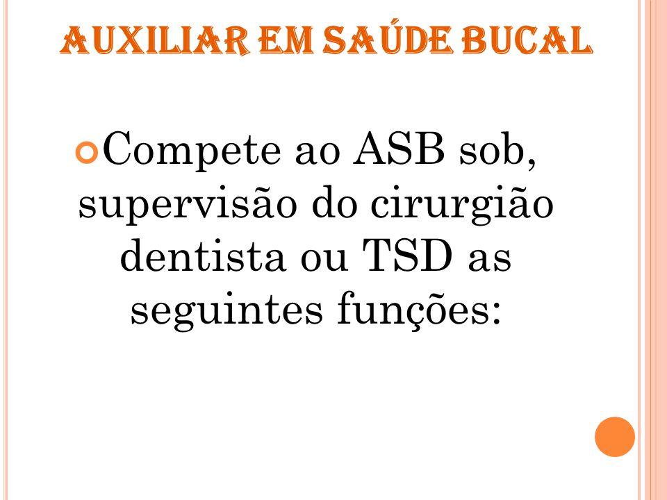 AUXILIAR EM SAÚDE BUCAL Compete ao ASB sob, supervisão do cirurgião dentista ou TSD as seguintes funções: