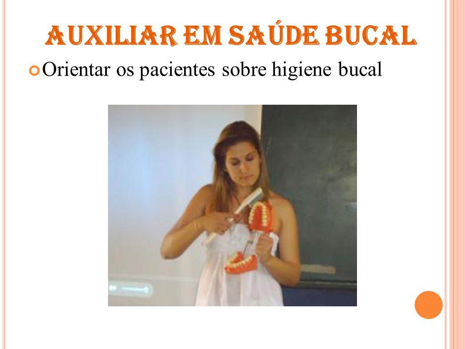 AUXILIAR EM SAÚDE BUCAL Orientar os pacientes sobre higiene bucal