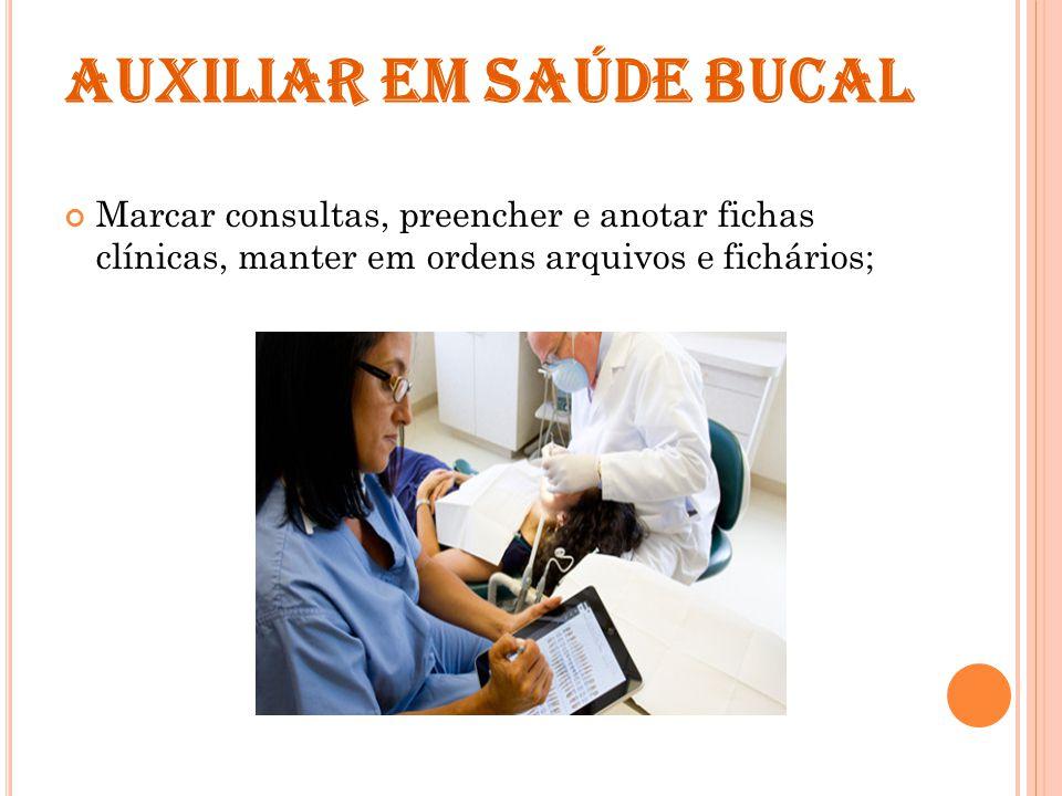 AUXILIAR EM SAÚDE BUCAL Marcar consultas, preencher e anotar fichas clínicas, manter em ordens arquivos e fichários;