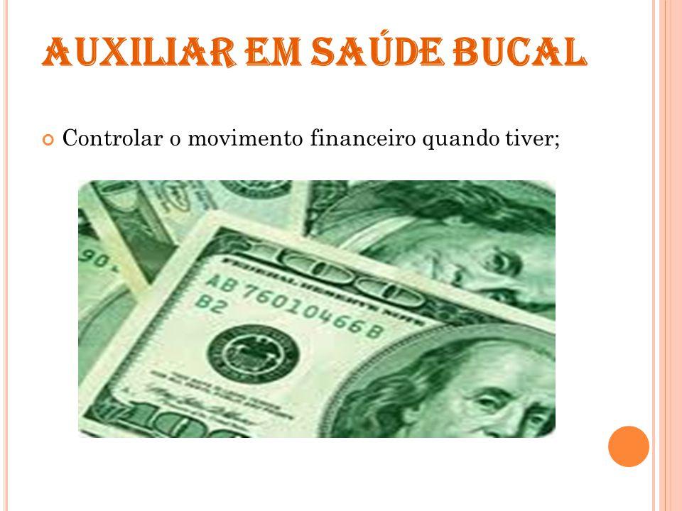 AUXILIAR EM SAÚDE BUCAL Controlar o movimento financeiro quando tiver;