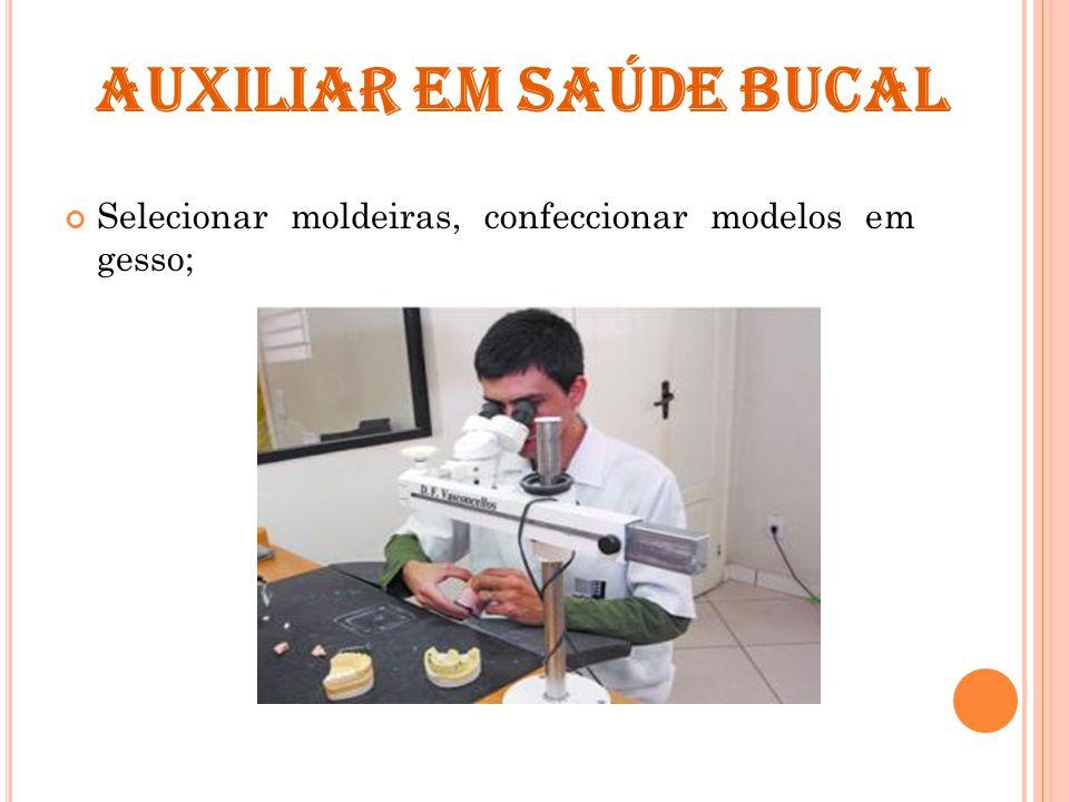 AUXILIAR EM SAÚDE BUCAL Selecionar moldeiras, confeccionar modelos em gesso;