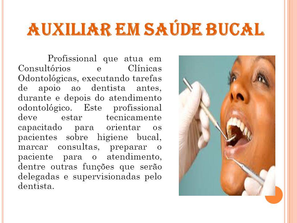 AUXILIAR EM SAÚDE BUCAL Profissional que atua em Consultórios e Clínicas Odontológicas, executando tarefas de apoio ao dentista antes, durante e depois do atendimento odontológico.