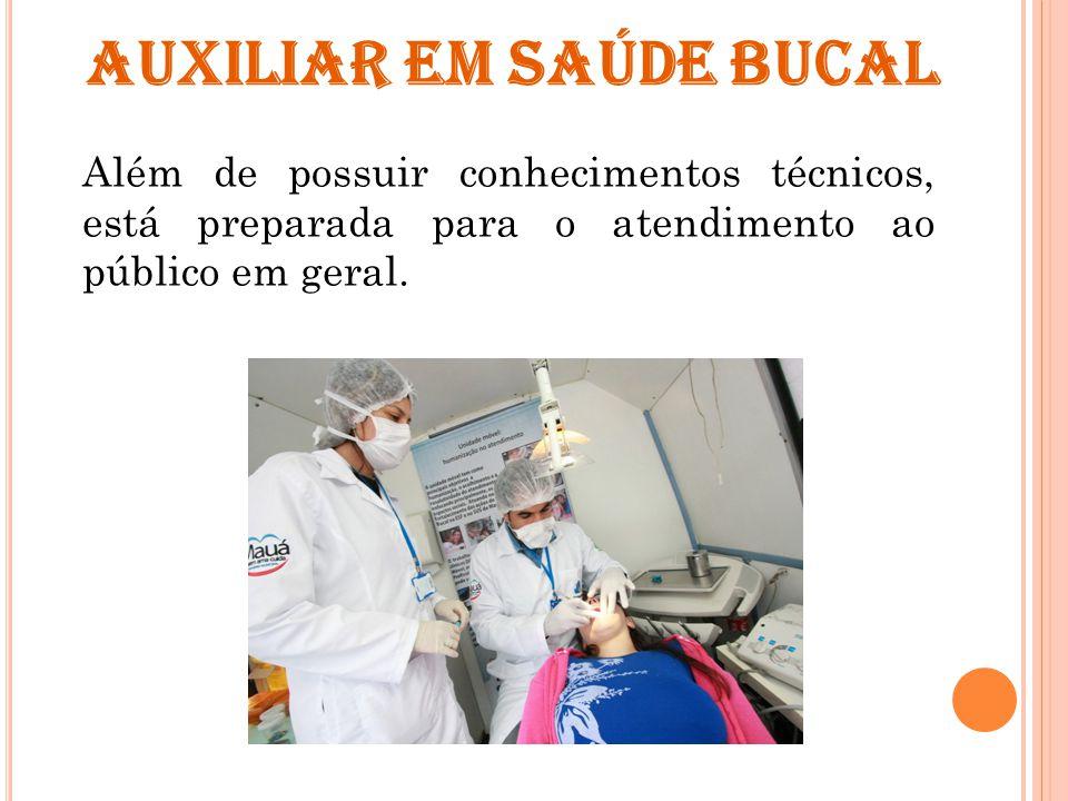 AUXILIAR EM SAÚDE BUCAL Além de possuir conhecimentos técnicos, está preparada para o atendimento ao público em geral.