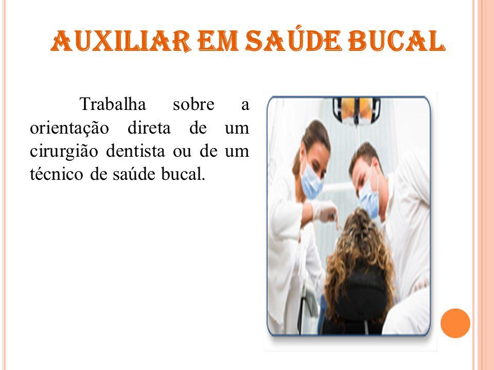 AUXILIAR EM SAÚDE BUCAL Trabalha sobre a orientação direta de um cirurgião dentista ou de um técnico de saúde bucal.
