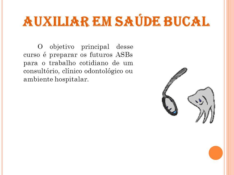 AUXILIAR EM SAÚDE BUCAL O objetivo principal desse curso é preparar os futuros ASBs para o trabalho cotidiano de um consultório, clínico odontológico