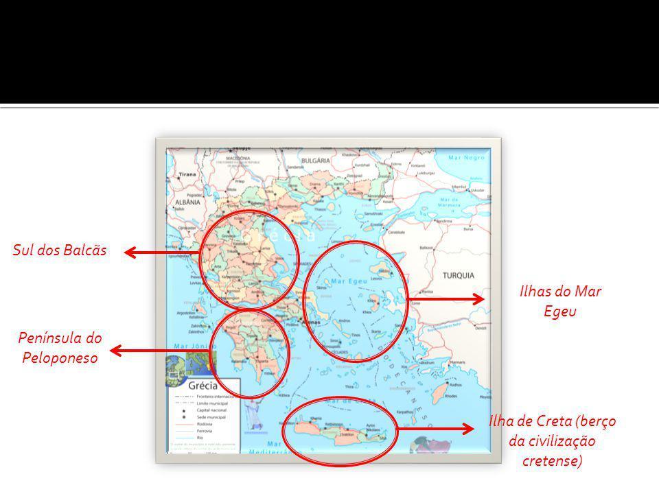 Península do Peloponeso Ilhas do Mar Egeu Ilha de Creta (berço da civilização cretense) Sul dos Balcãs