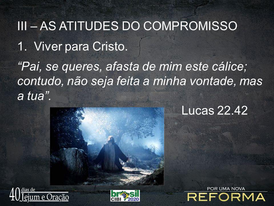 """III – AS ATITUDES DO COMPROMISSO 1. Viver para Cristo. """"Pai, se queres, afasta de mim este cálice; contudo, não seja feita a minha vontade, mas a tua"""""""