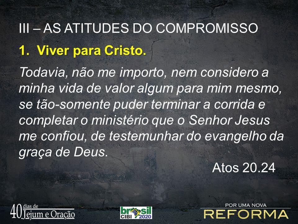 III – AS ATITUDES DO COMPROMISSO 1. Viver para Cristo. Todavia, não me importo, nem considero a minha vida de valor algum para mim mesmo, se tão-somen