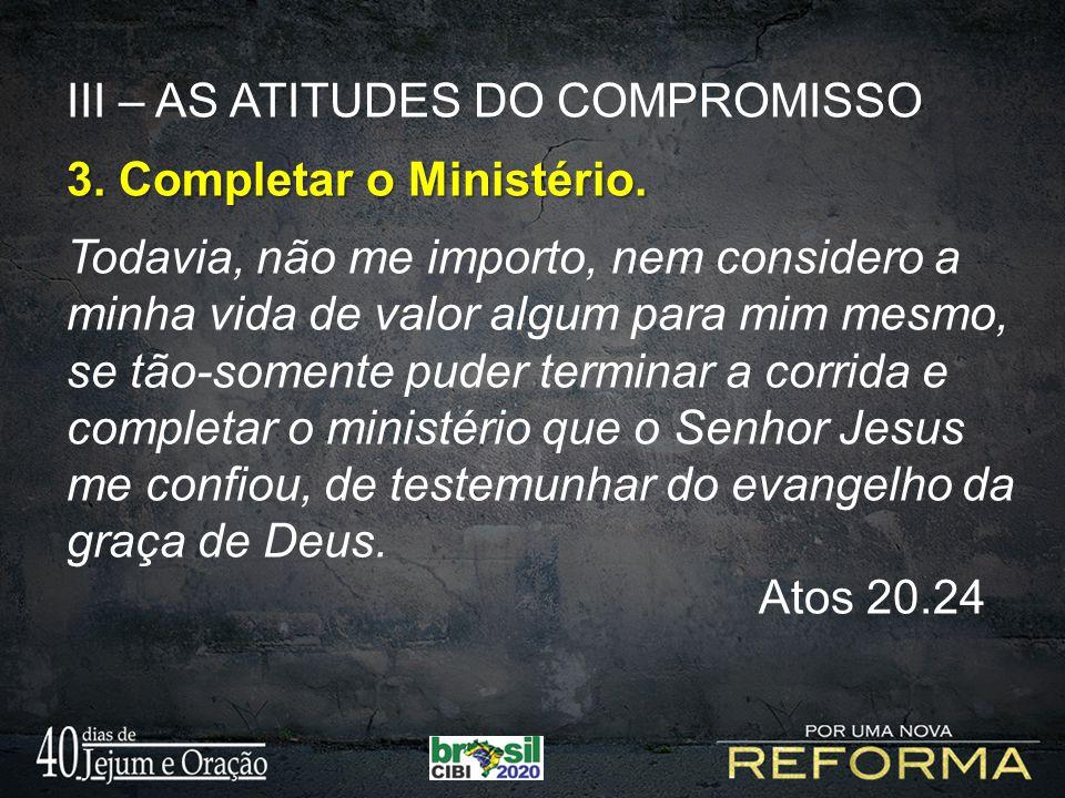 III – AS ATITUDES DO COMPROMISSO 3. Completar o Ministério. Todavia, não me importo, nem considero a minha vida de valor algum para mim mesmo, se tão-
