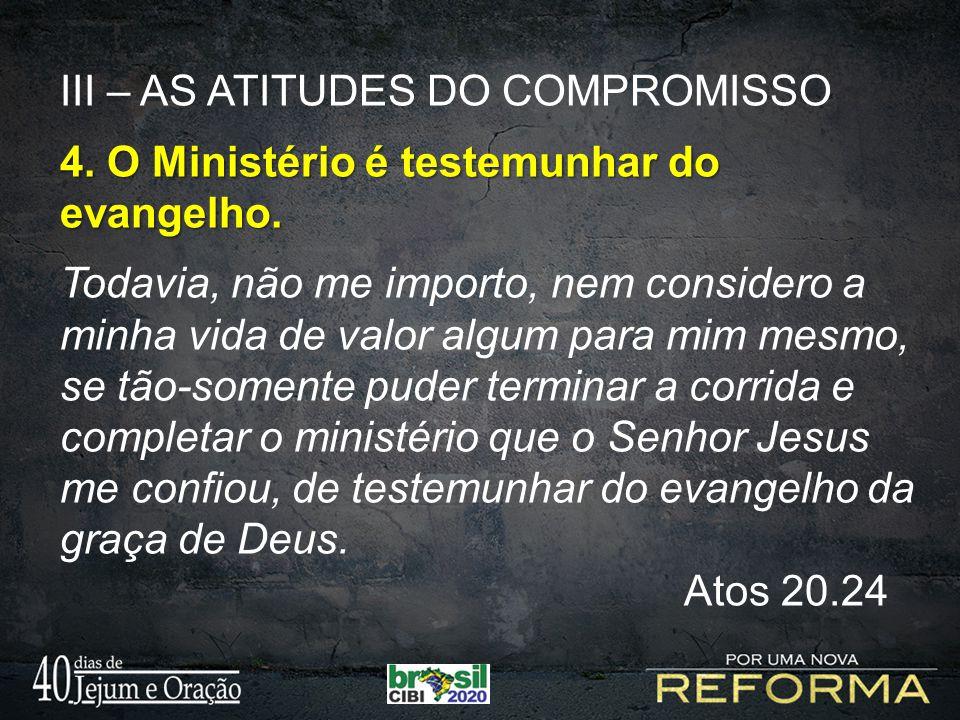 III – AS ATITUDES DO COMPROMISSO 4. O Ministério é testemunhar do evangelho. Todavia, não me importo, nem considero a minha vida de valor algum para m