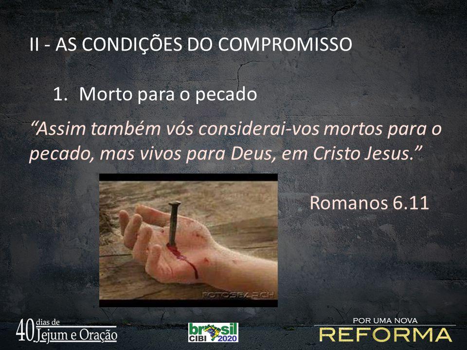 """II - AS CONDIÇÕES DO COMPROMISSO 1.Morto para o pecado """"Assim também vós considerai-vos mortos para o pecado, mas vivos para Deus, em Cristo Jesus."""" R"""